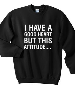 I Have A Good Heart But This Attitude Sweatshirt