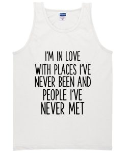 Im In Love With Places I'Ve Never Been To And People I'Ve Never Met Tanktop