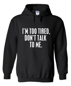 I'm Too Tired Don't Talk To Me Hoodie