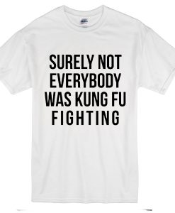 Surely Not Everybody Was Kungfu Fighting T-Shirt