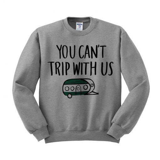 You Cant Trip With Us Sweatshirt