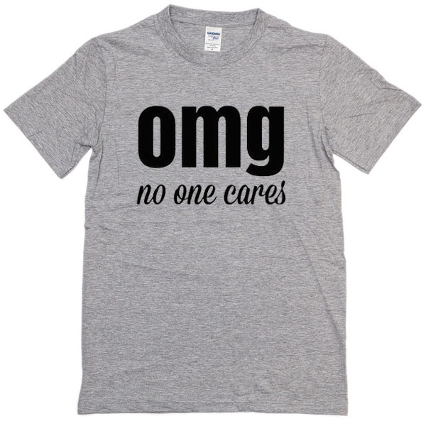 Omg no one cares t shirt for Omg i print shirts