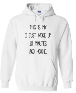 This is My I Just Woke Up 10 Minutes Ago Hoodie