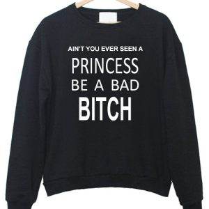 Ain't You Ever Seen a Princess be A Bad Bitch Sweatshirt