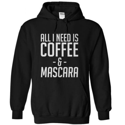 All I Need Is Coffee And Mascara Hoodie