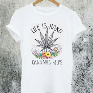 Cannabis Helps Life's Hard T-Shirt