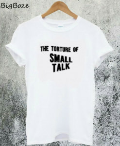 The Torture of Small Talk T-Shirt