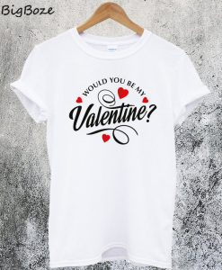 Would You Be My Valentine T-Shirt