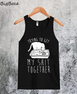 Trying To Get My Shit Together Tanktop